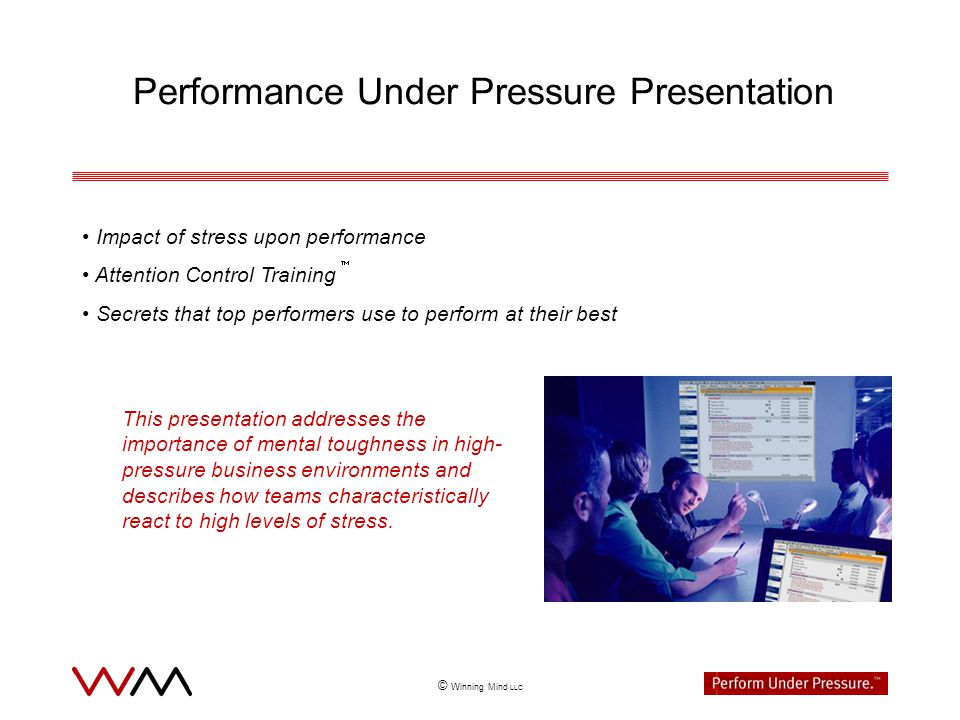© Winning Mind LLC Performance Under Pressure Presentation Impact of stress upon performance Attention Control Training Secrets that top performers use to perform at their best This presentation addresses the importance of mental toughness in high- pressure business environments and describes how teams characteristically react to high levels of stress.