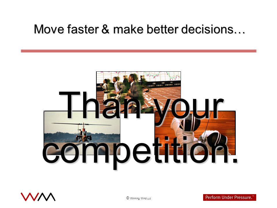 © Winning Mind LLC Winning Mind is a high-performance consulting group dedicated to helping people dramatically improve their ability to perform under pressure and achieve meaningful goals.