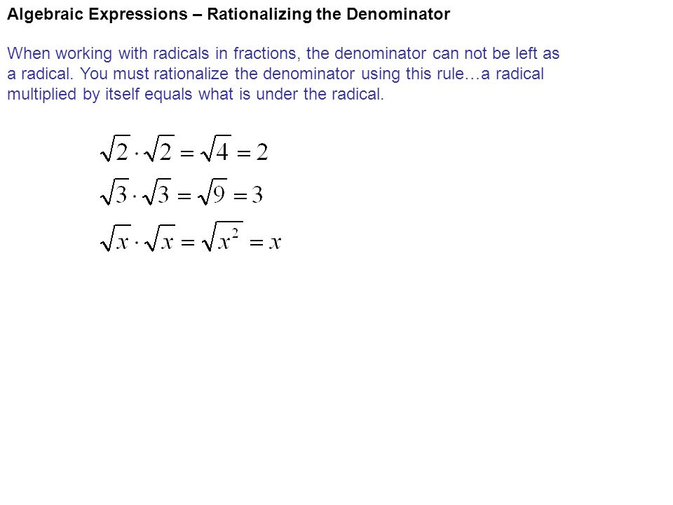 Algebraic Expressions – Rationalizing the Denominator When working with radicals in fractions, the denominator can not be left as a radical. You must