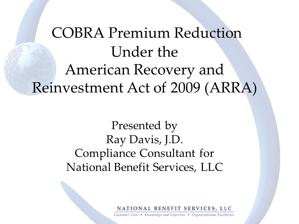 COBRA Premium Reduction Under the American Recovery and Reinvestment Act of 2009 (ARRA) Presented by Ray Davis, J.D.