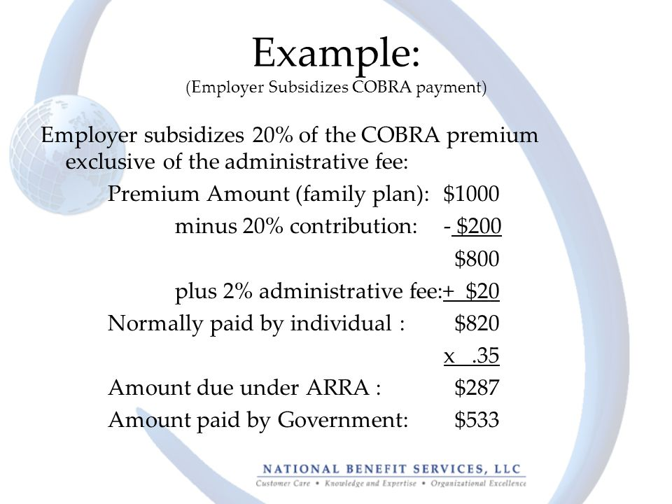 Example: (Employer Subsidizes COBRA payment) Employer subsidizes 20% of the COBRA premium exclusive of the administrative fee: Premium Amount (family plan):$1000 minus 20% contribution: - $200 $800 plus 2% administrative fee:+ $20 Normally paid by individual : $820 x.35 Amount due under ARRA : $287 Amount paid by Government: $533