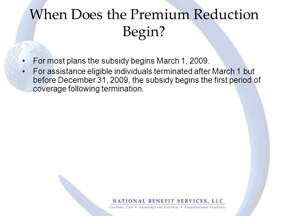 When Does the Premium Reduction Begin. For most plans the subsidy begins March 1, 2009.