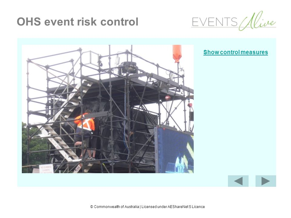 © Commonwealth of Australia | Licensed under AEShareNet S Licence OHS event risk control Control measures Scaffolding designed and built to prevent falls (engineer) High visibility vests and enclosed shoes worn in the workplace (PPE)