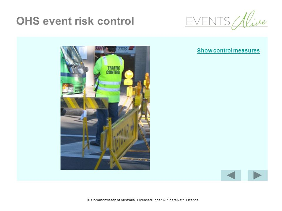 © Commonwealth of Australia | Licensed under AEShareNet S Licence OHS event risk control Control measures Barriers erected to isolate vehicles and people (isolate) High visibility vests worn in the workplace (PPE)
