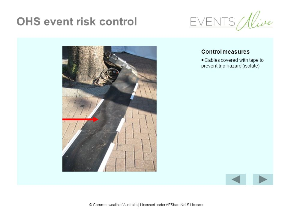 © Commonwealth of Australia | Licensed under AEShareNet S Licence OHS event risk control Control measures Cables covered with tape to prevent trip hazard (isolate)