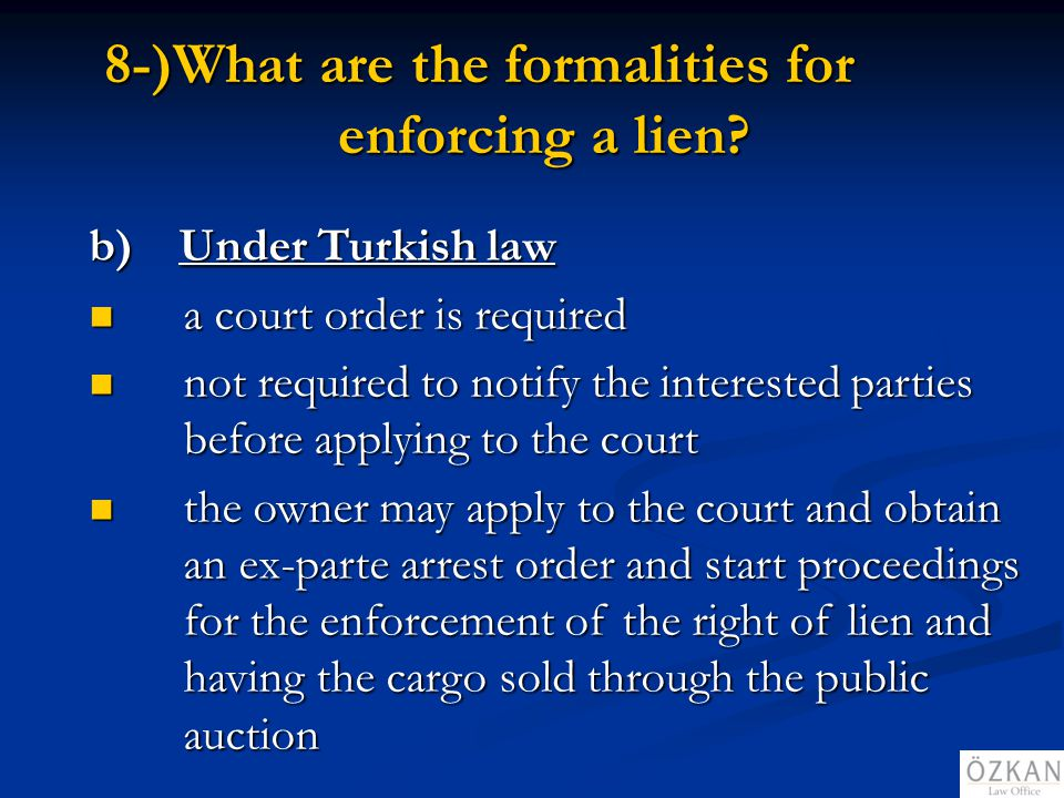 8-)What are the formalities for enforcing a lien? b) Under Turkish law a court order is required a court order is required not required to notify the