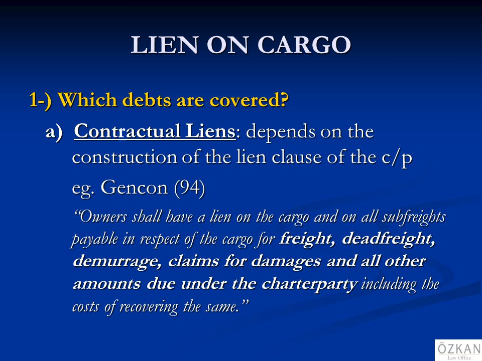 LIEN ON CARGO 1-) Which debts are covered? a) Contactual Liens: depends on the construction of the lien clause of the c/p a) Contractual Liens: depend