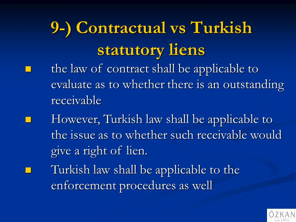 9-) Contractual vs Turkish statutory liens the law of contract shall be applicable to evaluate as to whether there is an outstanding receivable the la