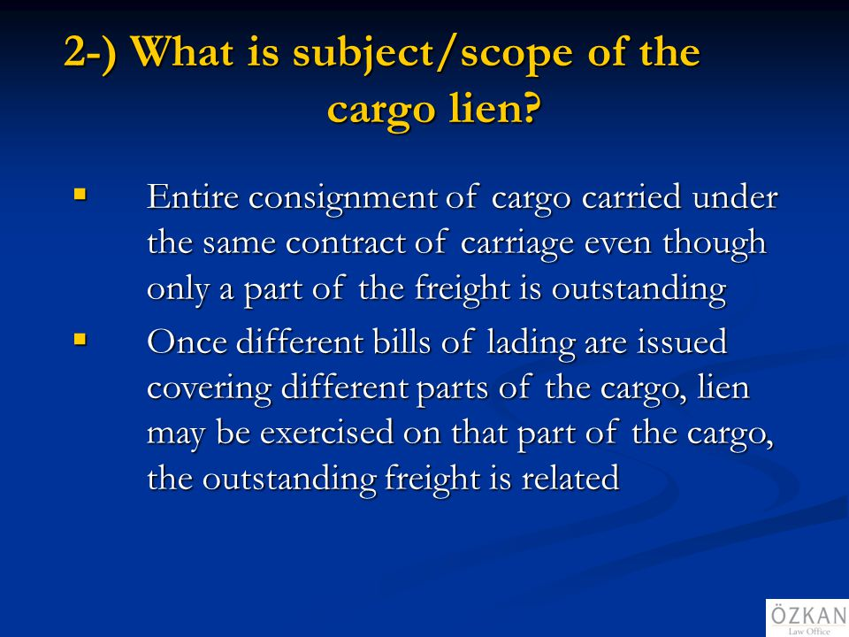 2-) What is subject/scope of the cargo lien? Entire consignment of cargo carried under the same contract of carriage even though only a part of the fr