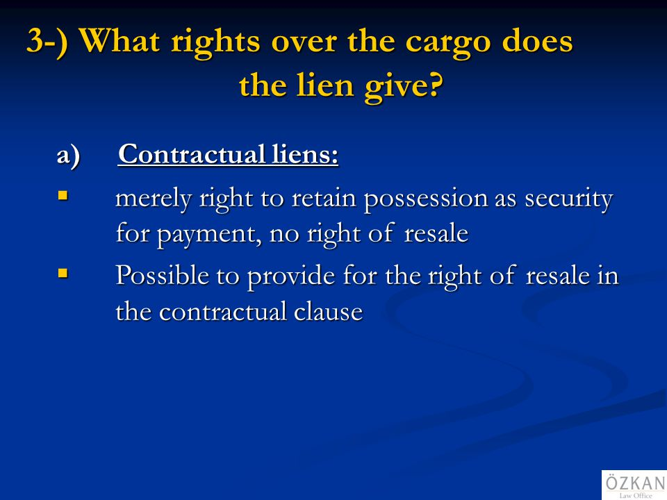 3-) What rights over the cargo does the lien give? a) Contractual liens: merely right to retain possession as security for payment, no right of resale