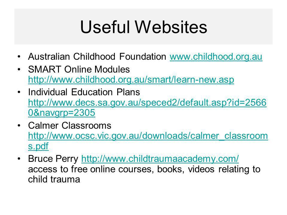 Useful Websites Australian Childhood Foundation www.childhood.org.auwww.childhood.org.au SMART Online Modules http://www.childhood.org.au/smart/learn-new.asp http://www.childhood.org.au/smart/learn-new.asp Individual Education Plans http://www.decs.sa.gov.au/speced2/default.asp id=2566 0&navgrp=2305 http://www.decs.sa.gov.au/speced2/default.asp id=2566 0&navgrp=2305 Calmer Classrooms http://www.ocsc.vic.gov.au/downloads/calmer_classroom s.pdf http://www.ocsc.vic.gov.au/downloads/calmer_classroom s.pdf Bruce Perry http://www.childtraumaacademy.com/ access to free online courses, books, videos relating to child traumahttp://www.childtraumaacademy.com/
