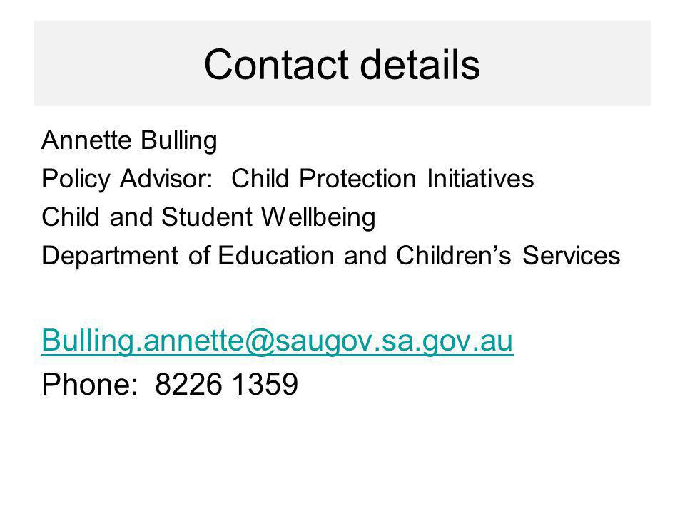 Contact details Annette Bulling Policy Advisor: Child Protection Initiatives Child and Student Wellbeing Department of Education and Childrens Services Bulling.annette@saugov.sa.gov.au Phone: 8226 1359