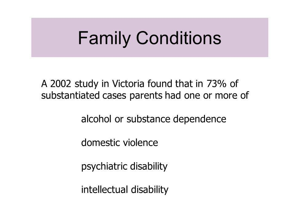 Biological family/social background % (n) Domestic violence74.2 Physical abuse73.4 Parental substance abuse63.9 Other reasons61.5 Neglect58.2 Financial problems33.0 Parental mental health problems30.3 Homelessness/Inadequate housing49.9 Sexual abuse48.1 Parental imprisonments34.9 Parental physical illness16.8 Parental intellectual disability13.2 Parental physical disability9.3 Family and social background Delfabbro, Paul, School of Psychology University of Adelaide, 2007