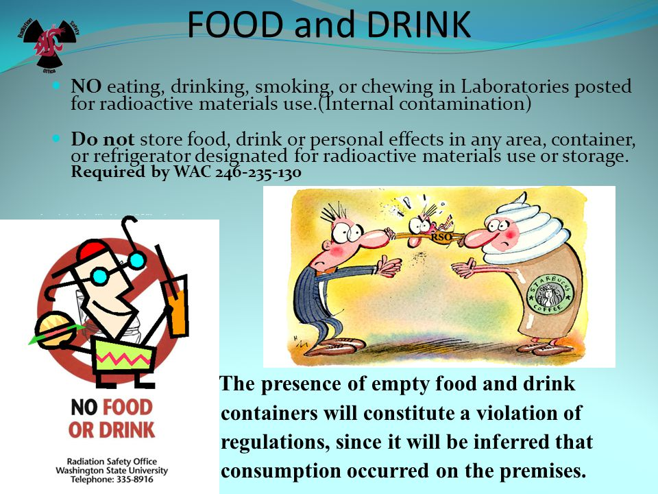 FOOD and DRINK NO eating, drinking, smoking, or chewing in Laboratories posted for radioactive materials use.(Internal contamination) Do not store food, drink or personal effects in any area, container, or refrigerator designated for radioactive materials use or storage.