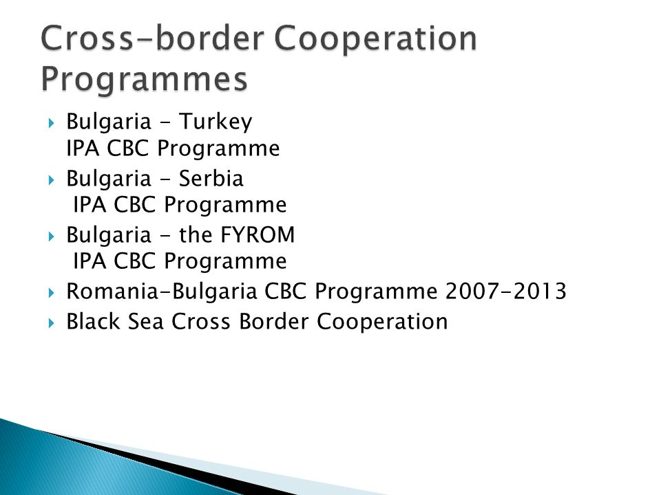 Bulgaria - Turkey IPA CBC Programme Bulgaria - Serbia IPA CBC Programme Bulgaria - the FYROM IPA CBC Programme Romania-Bulgaria CBC Programme 2007-2013 Black Sea Cross Border Cooperation