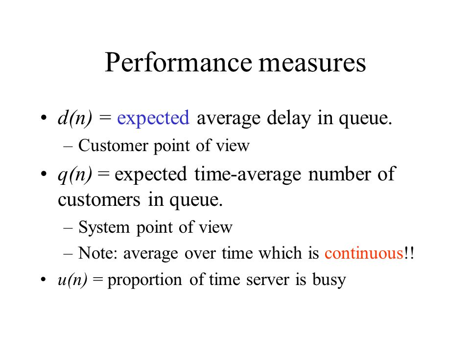 Performance measures d(n) = expected average delay in queue. –Customer point of view q(n) = expected time-average number of customers in queue. –Syste