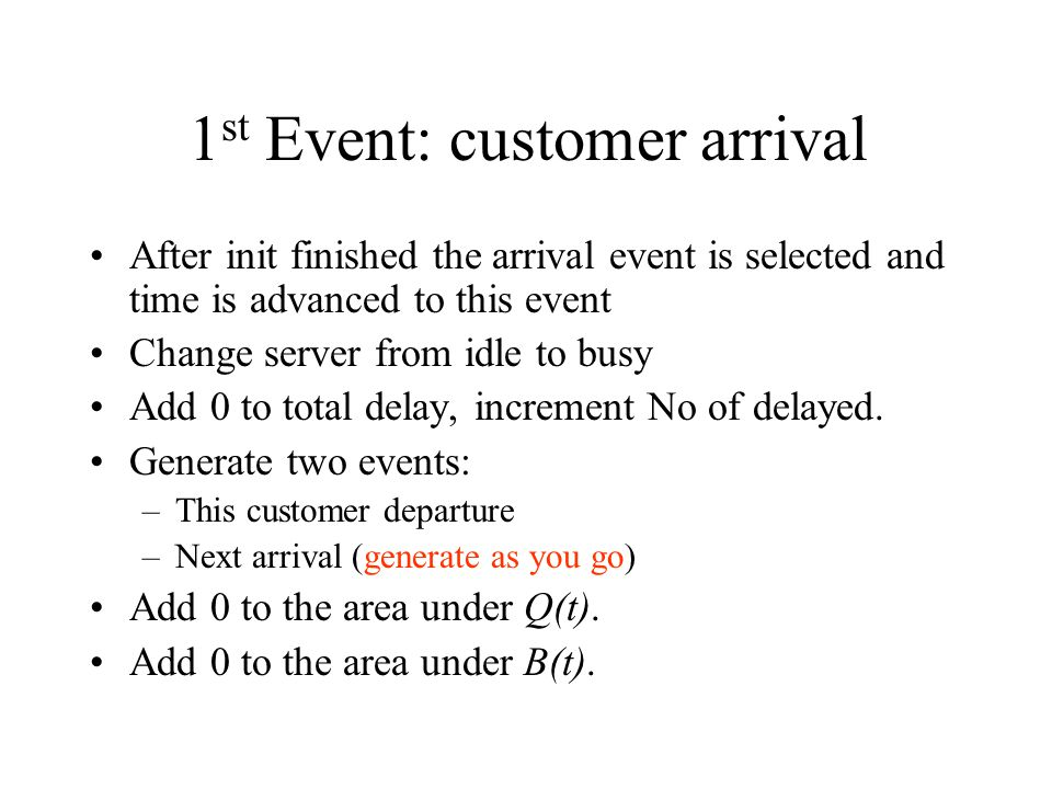 1 st Event: customer arrival After init finished the arrival event is selected and time is advanced to this event Change server from idle to busy Add