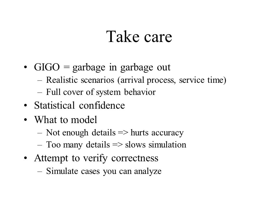 Take care GIGO = garbage in garbage out –Realistic scenarios (arrival process, service time) –Full cover of system behavior Statistical confidence What to model –Not enough details => hurts accuracy –Too many details => slows simulation Attempt to verify correctness –Simulate cases you can analyze