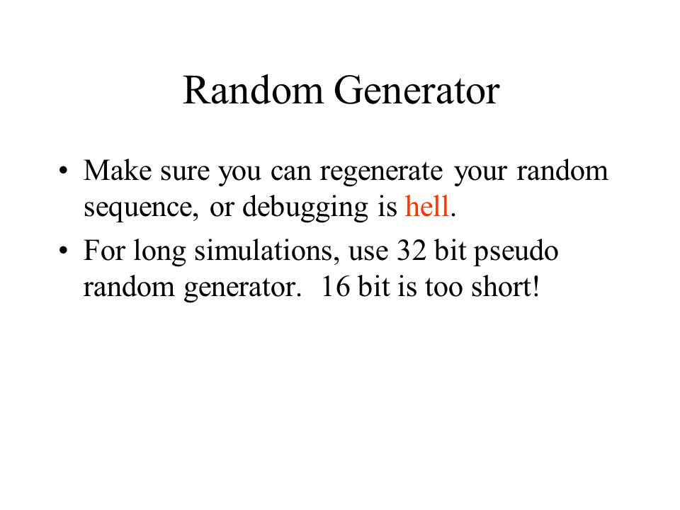 Random Generator Make sure you can regenerate your random sequence, or debugging is hell. For long simulations, use 32 bit pseudo random generator. 16