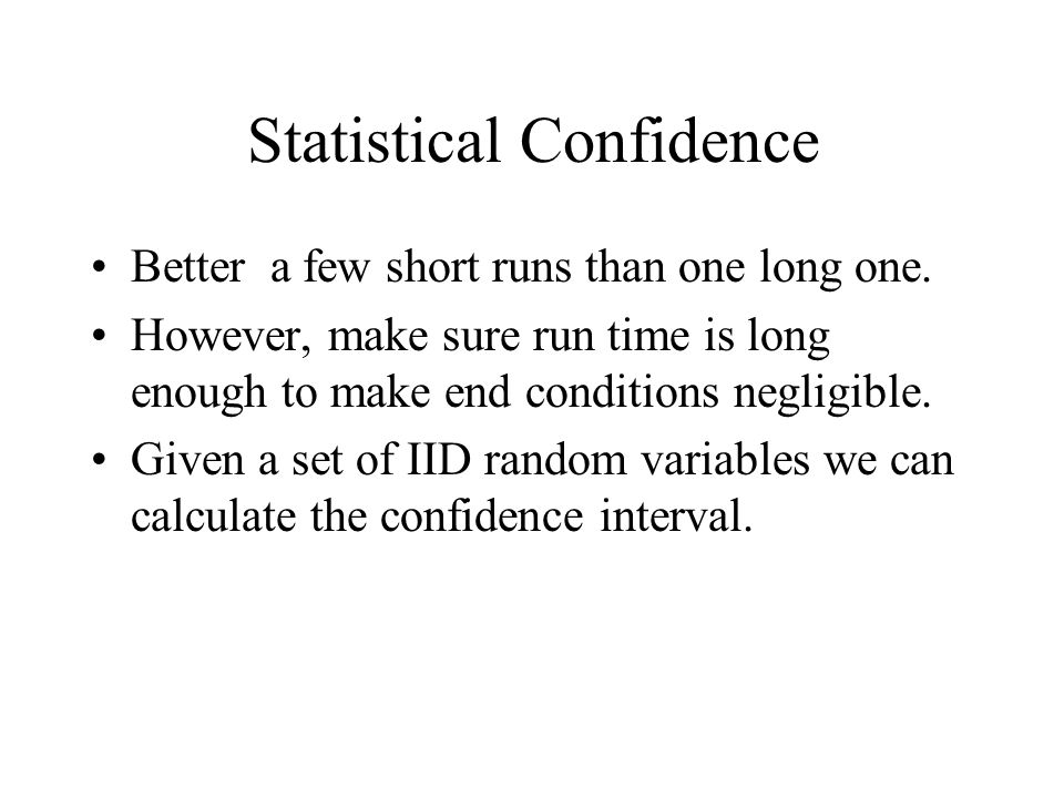Statistical Confidence Better a few short runs than one long one. However, make sure run time is long enough to make end conditions negligible. Given