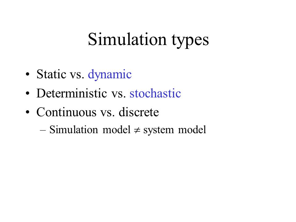 Simulation types Static vs. dynamic Deterministic vs. stochastic Continuous vs. discrete –Simulation model system model