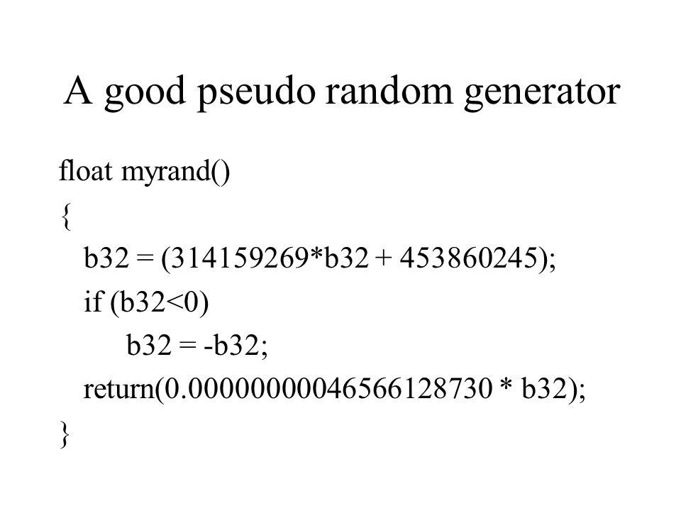 A good pseudo random generator float myrand() { b32 = (314159269*b32 + 453860245); if (b32<0) b32 = -b32; return(0.00000000046566128730 * b32); }