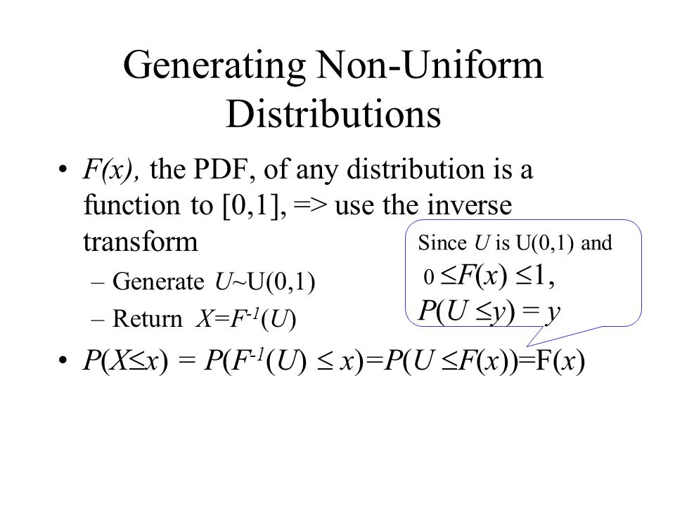 Generating Non-Uniform Distributions F(x), the PDF, of any distribution is a function to [0,1], => use the inverse transform –Generate U~U(0,1) –Return X=F -1 (U) P(X x) = P(F -1 (U) x)=P(U F(x))=F(x) Since U is U(0,1) and 0 F(x) 1, P(U y) = y