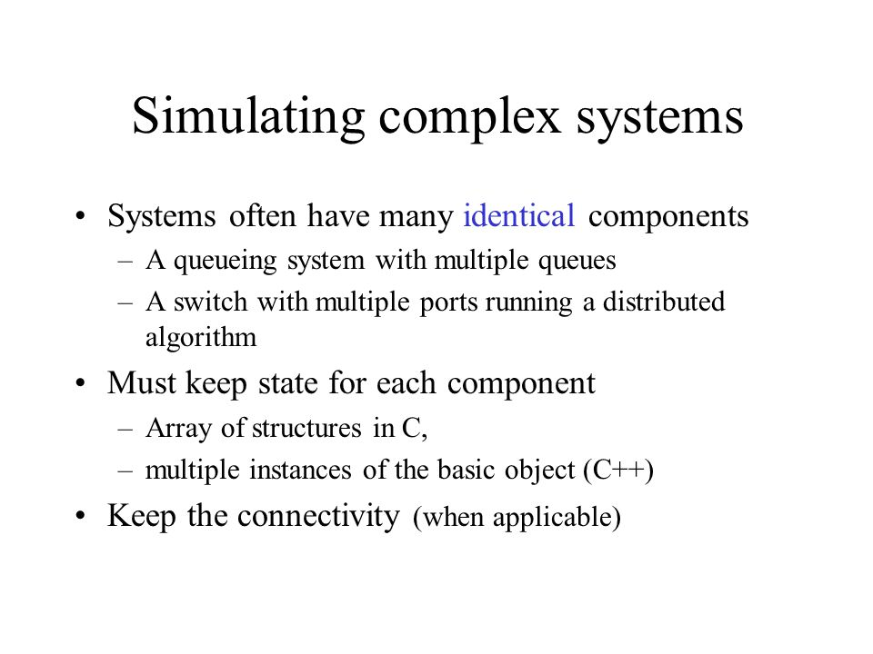 Simulating complex systems Systems often have many identical components –A queueing system with multiple queues –A switch with multiple ports running a distributed algorithm Must keep state for each component –Array of structures in C, –multiple instances of the basic object (C++) Keep the connectivity (when applicable)