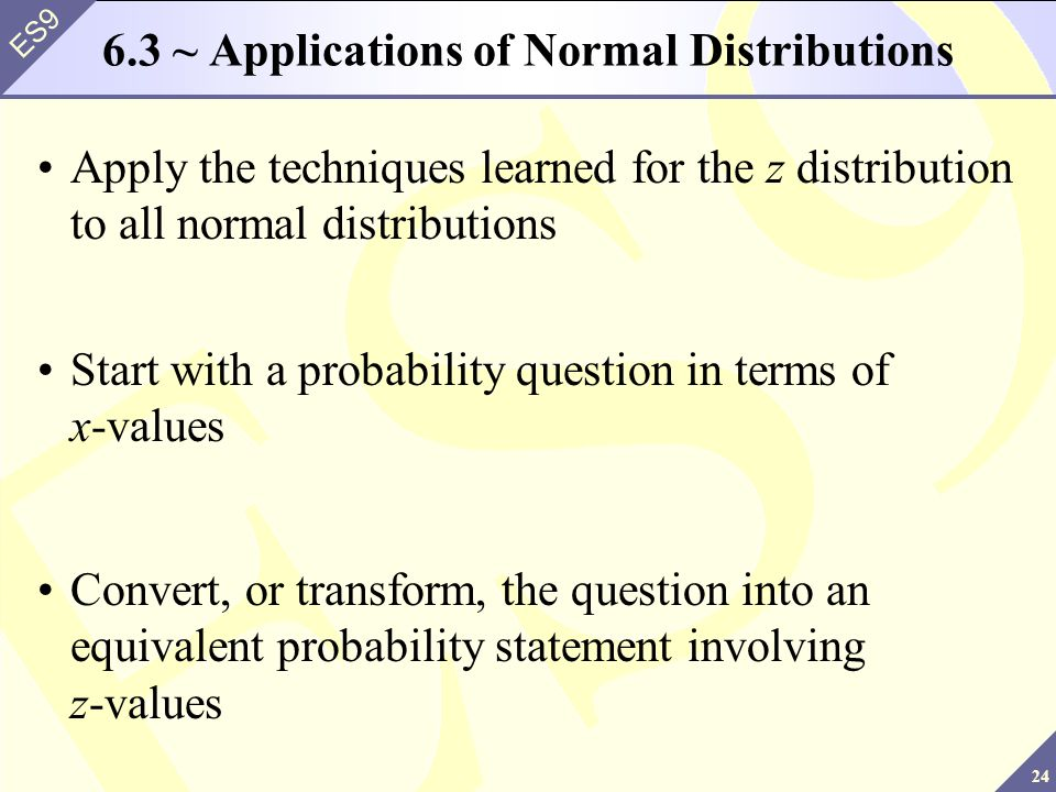 24 ES9 6.3 ~ Applications of Normal Distributions Apply the techniques learned for the z distribution to all normal distributions Start with a probabi