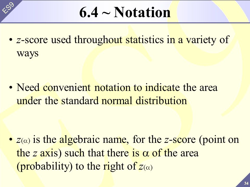 34 ES9 6.4 ~ Notation z-score used throughout statistics in a variety of ways Need convenient notation to indicate the area under the standard normal