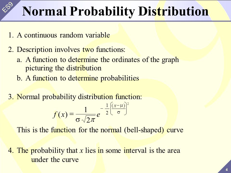 4 ES9 Normal Probability Distribution 1.A continuous random variable 2.Description involves two functions: a.A function to determine the ordinates of