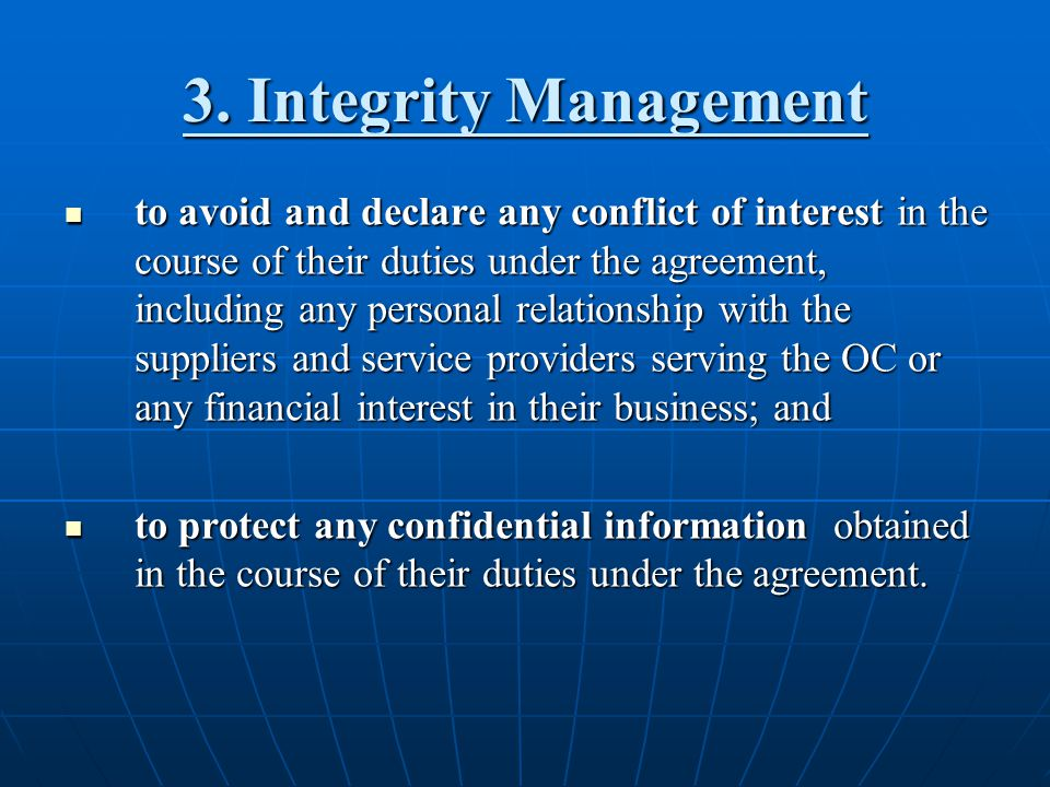 3. Integrity Management to avoid and declare any conflict of interest in the course of their duties under the agreement, including any personal relati