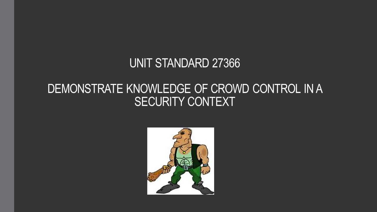 UNIT STANDARD 27366 DEMONSTRATE KNOWLEDGE OF CROWD CONTROL IN A SECURITY CONTEXT