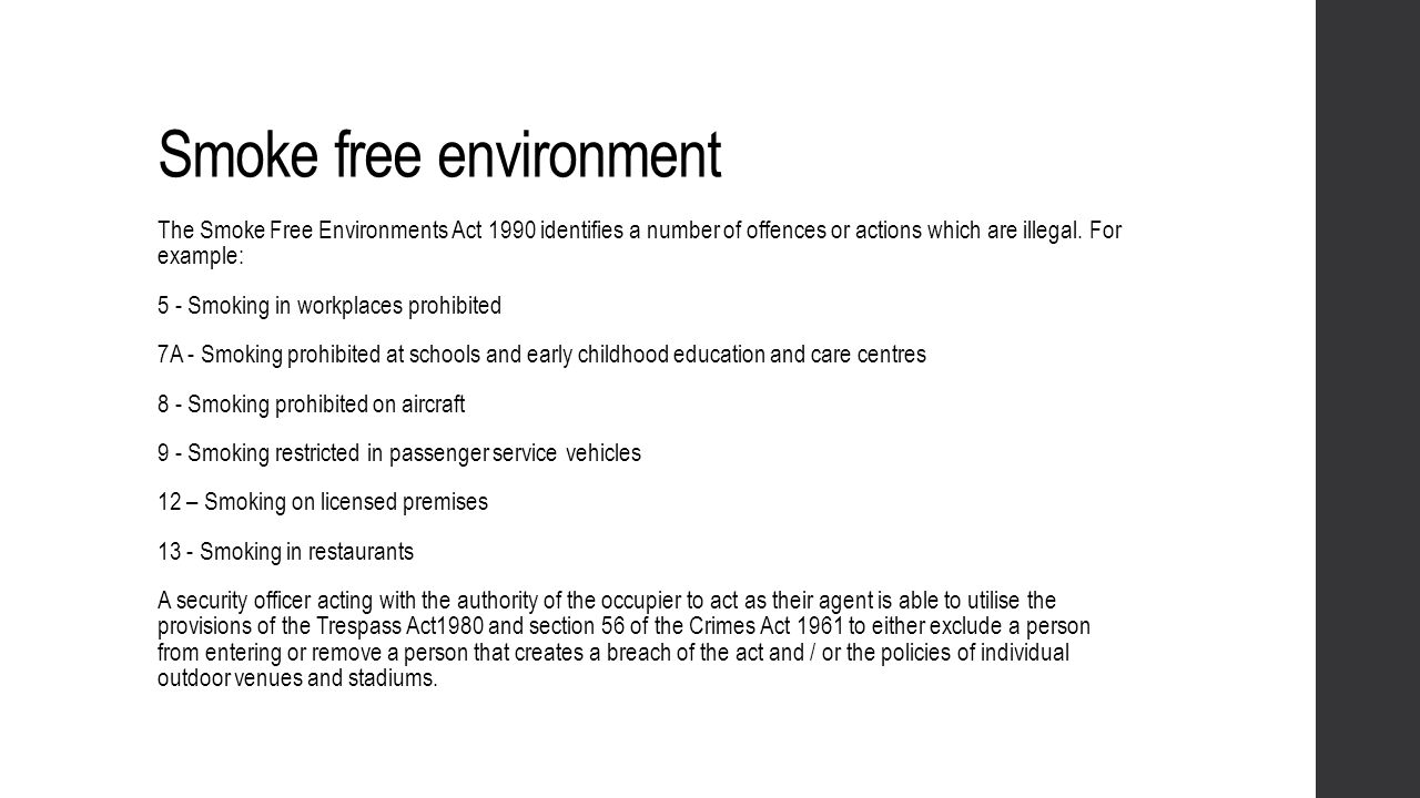 Smoke free environment The Smoke Free Environments Act 1990 identifies a number of offences or actions which are illegal. For example: 5 - Smoking in