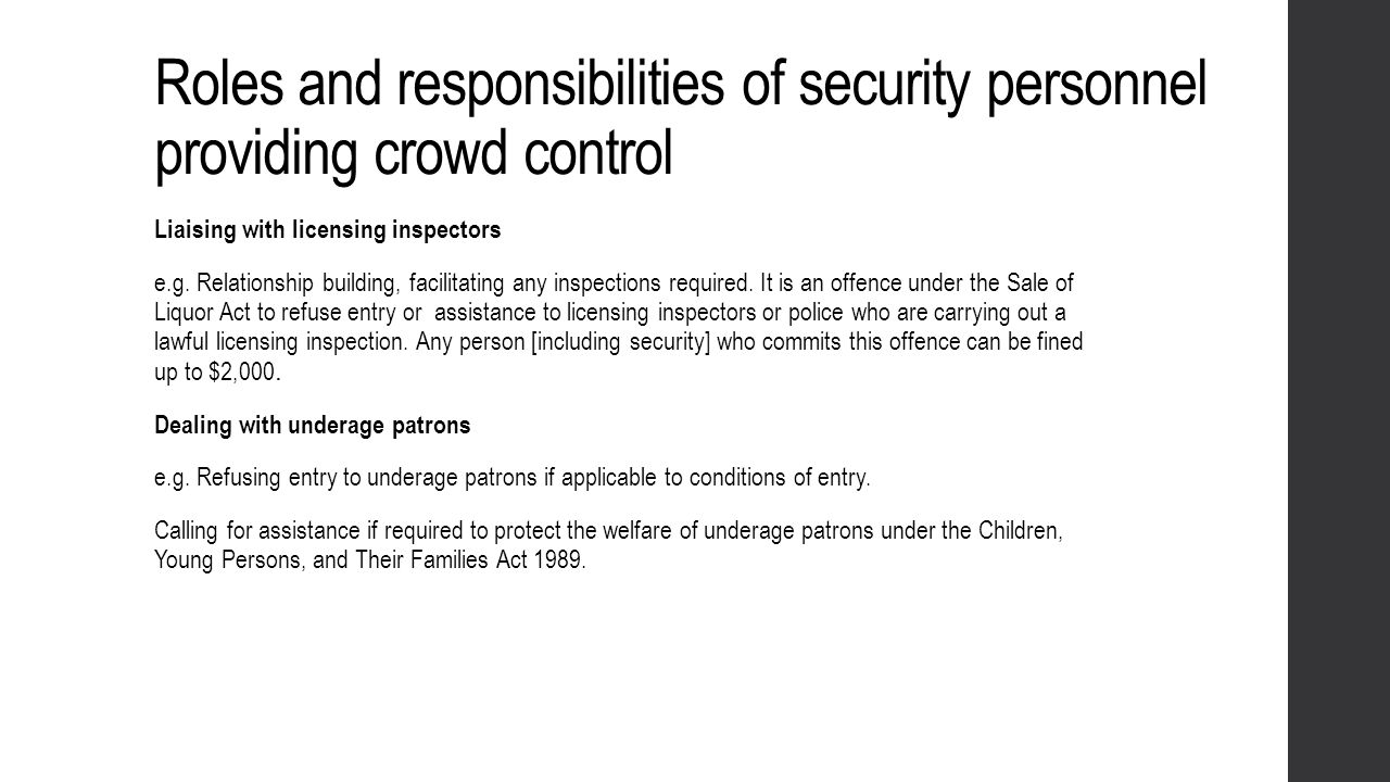 Roles and responsibilities of security personnel providing crowd control Liaising with licensing inspectors e.g. Relationship building, facilitating a