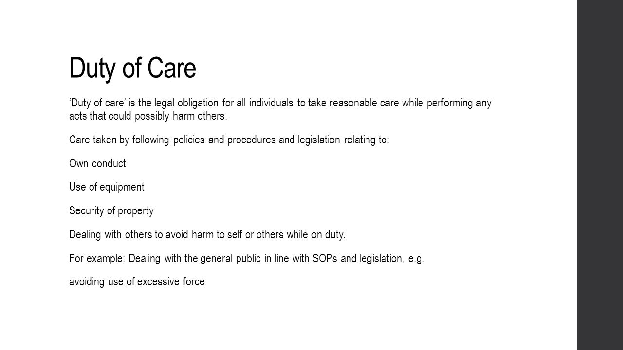 Duty of Care Duty of care is the legal obligation for all individuals to take reasonable care while performing any acts that could possibly harm other