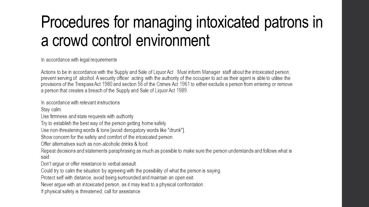 Procedures for managing intoxicated patrons in a crowd control environment In accordance with legal requirements Actions to be in accordance with the