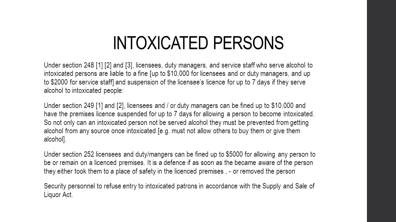 DRUNKENNESS AND DISORDERLY CONDUCT Under Section 253: Any licensee or duty manager commits an offence and is liable to a fine not exceeding $10,000 who, being the licensee or a manager of any premise allows any violent, quarrelsome, insulting, or disorderly conduct to take place on the licensed premises.