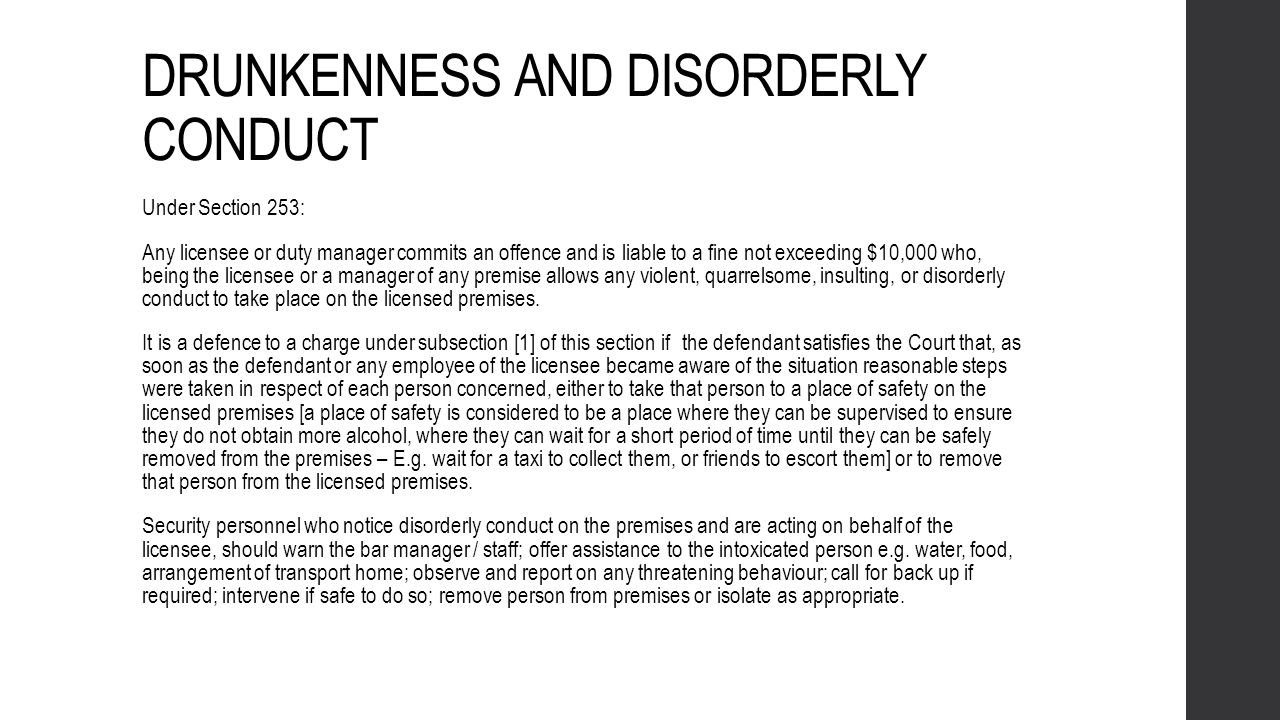 DRUNKENNESS AND DISORDERLY CONDUCT Under Section 253: Any licensee or duty manager commits an offence and is liable to a fine not exceeding $10,000 wh