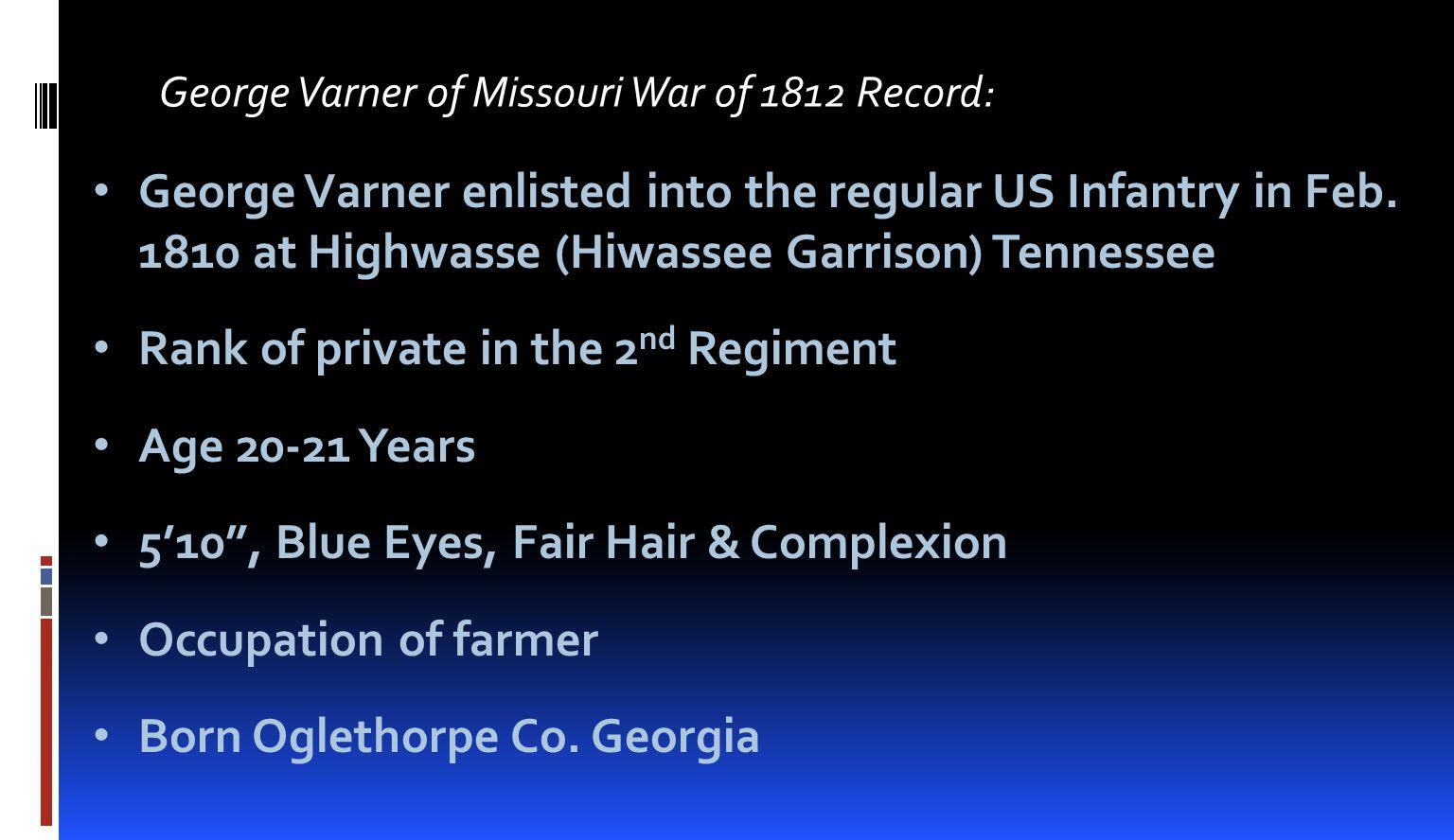 George Varner of Missouri War of 1812 Record: George Varner enlisted into the regular US Infantry in Feb. 1810 at Highwasse (Hiwassee Garrison) Tennes