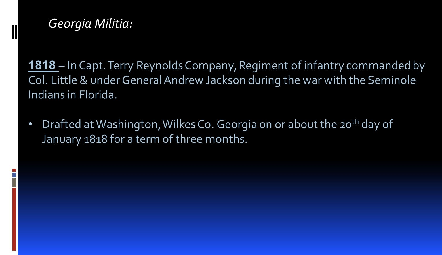 Georgia Militia: 1818 – In Capt. Terry Reynolds Company, Regiment of infantry commanded by Col. Little & under General Andrew Jackson during the war w