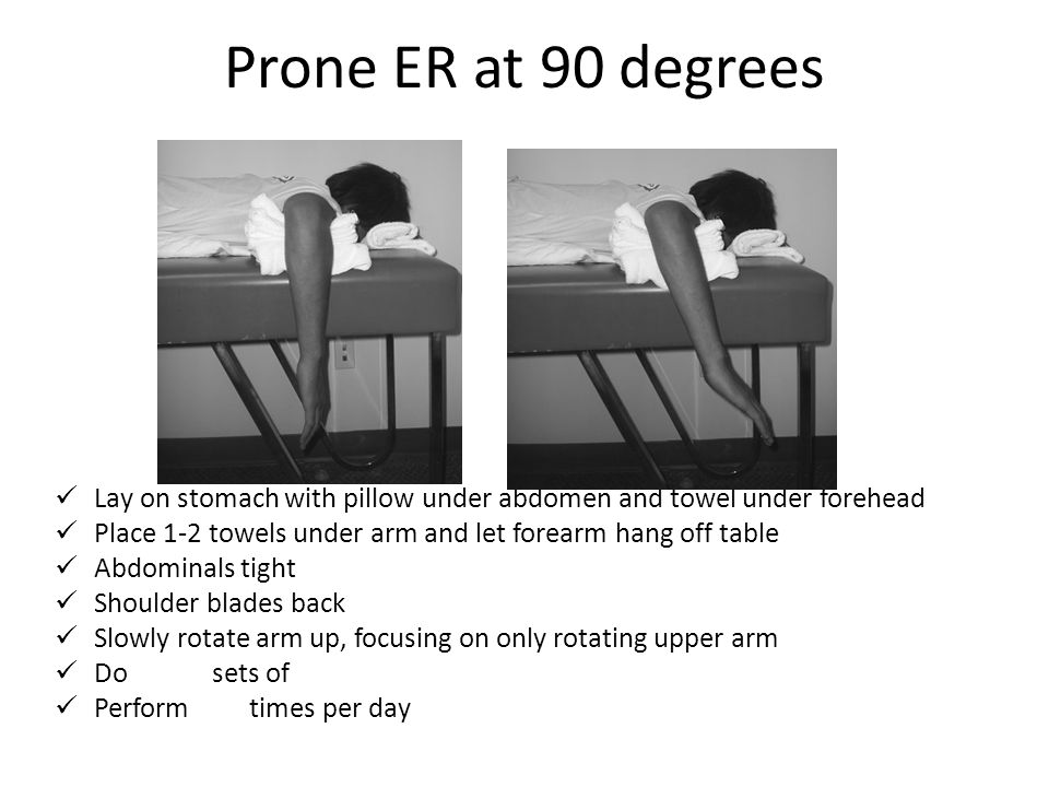 Prone ER at 90 degrees Lay on stomach with pillow under abdomen and towel under forehead Place 1-2 towels under arm and let forearm hang off table Abd