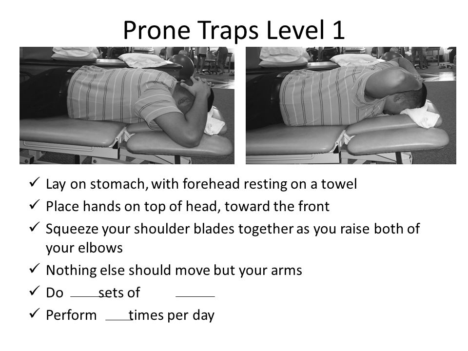Prone Traps Level 1 Lay on stomach, with forehead resting on a towel Place hands on top of head, toward the front Squeeze your shoulder blades togethe