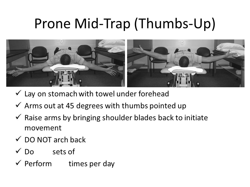 Prone Mid-Trap (Thumbs-Up) Lay on stomach with towel under forehead Arms out at 45 degrees with thumbs pointed up Raise arms by bringing shoulder blad