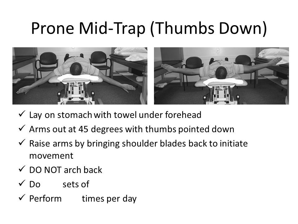 Prone Mid-Trap (Thumbs Down) Lay on stomach with towel under forehead Arms out at 45 degrees with thumbs pointed down Raise arms by bringing shoulder