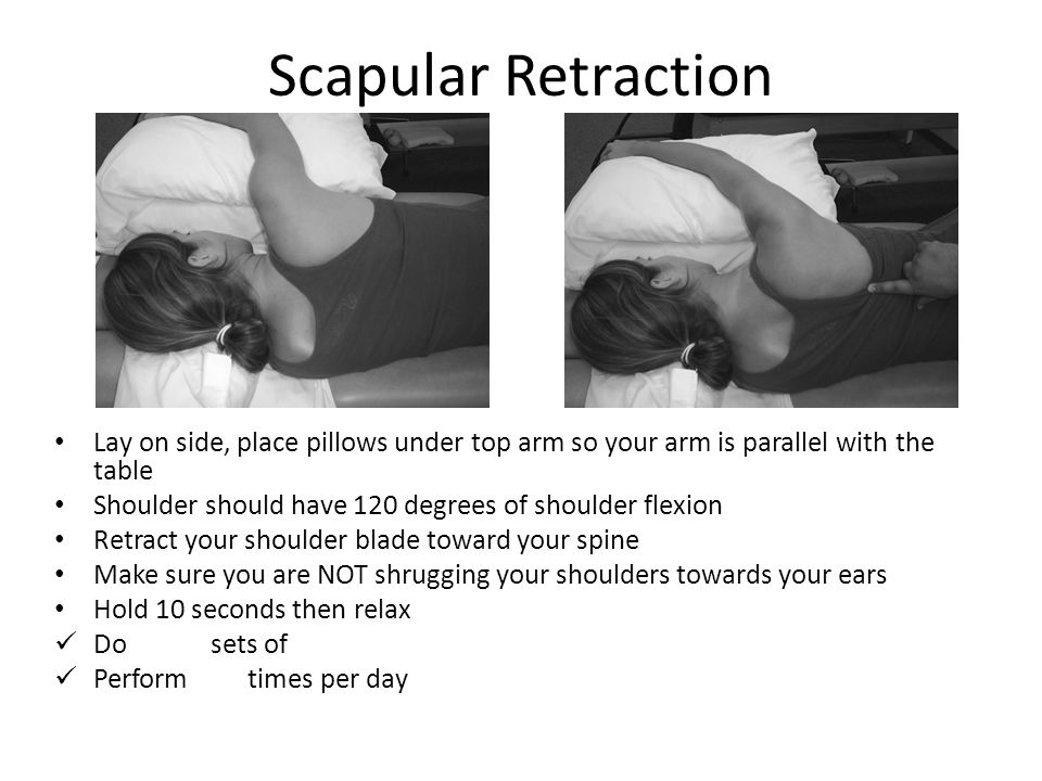 Scapular Retraction Lay on side, place pillows under top arm so your arm is parallel with the table Shoulder should have 120 degrees of shoulder flexi