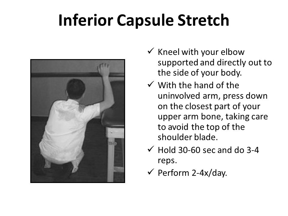 Inferior Capsule Stretch Kneel with your elbow supported and directly out to the side of your body. With the hand of the uninvolved arm, press down on
