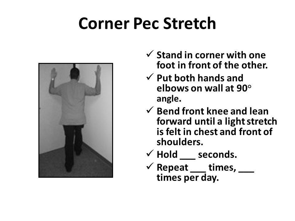 Corner Pec Stretch Stand in corner with one foot in front of the other. Put both hands and elbows on wall at 90 ° angle. Bend front knee and lean forw