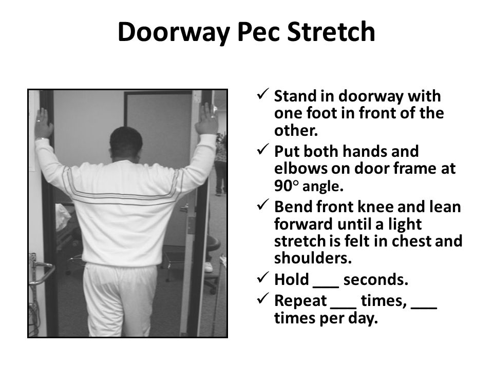 Doorway Pec Stretch Stand in doorway with one foot in front of the other. Put both hands and elbows on door frame at 90 ° angle. Bend front knee and l