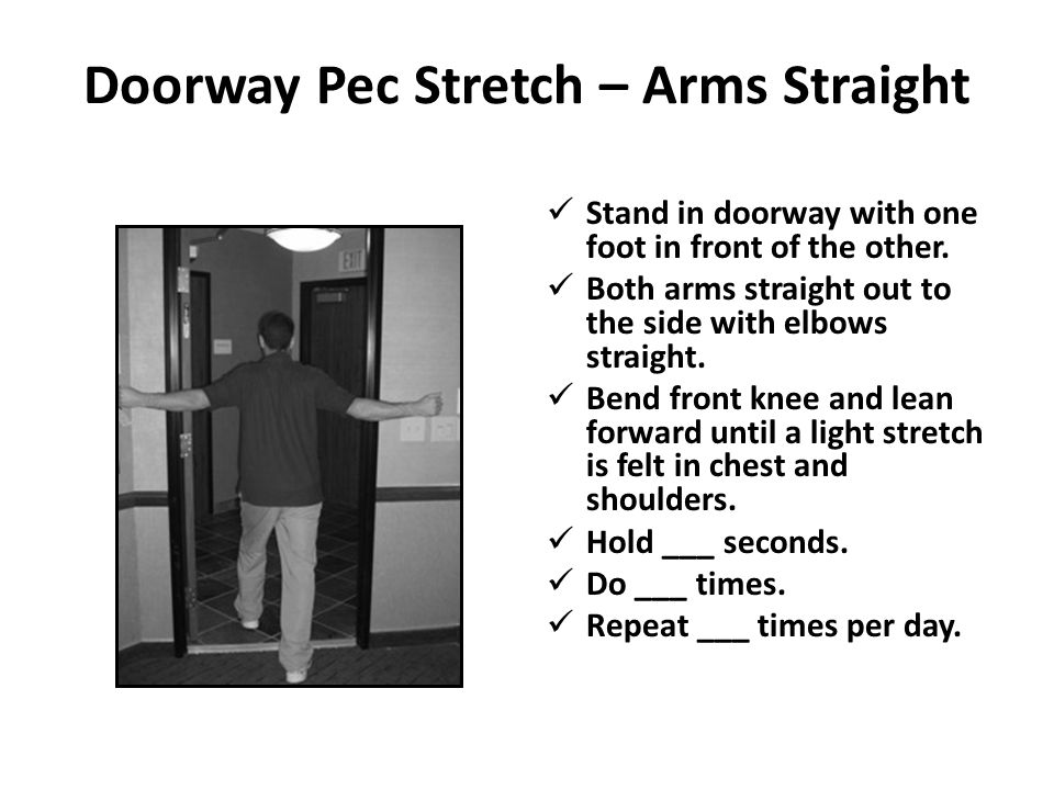 Doorway Pec Stretch – Arms Straight Stand in doorway with one foot in front of the other. Both arms straight out to the side with elbows straight. Ben